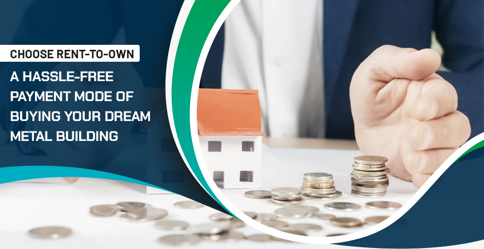 Choose Rent-To-Own: A Hassle-Free Payment Mode of Buying Your Dream Metal Building
