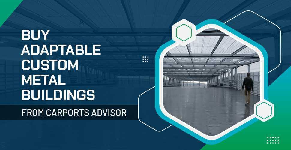 Buy Adaptable Custom Metal Buildings from Carports Advisor