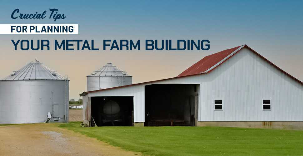 Crucial Tips for Planning Your Metal Farm Building