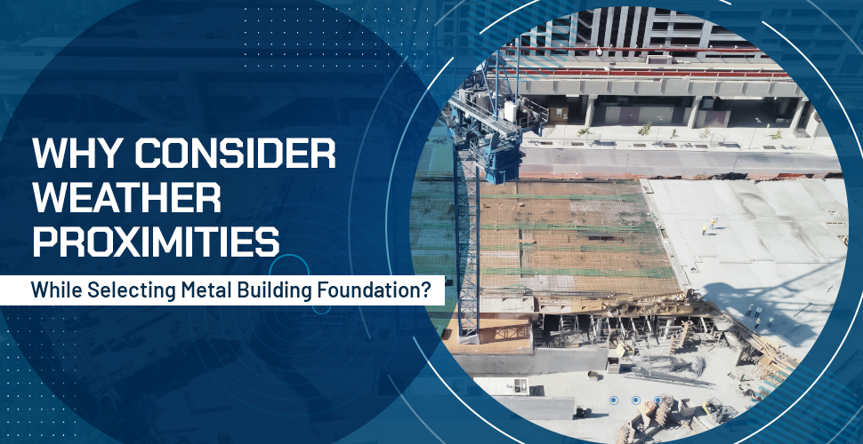 Why Consider Weather Proximities While Selecting Metal Building Foundation?