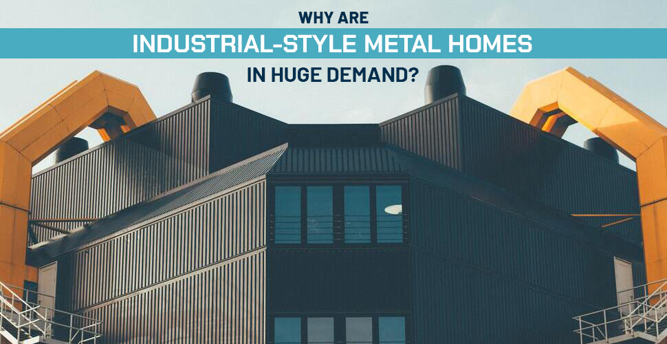 Why Are Industrial-Style Metal Homes in Huge Demand?